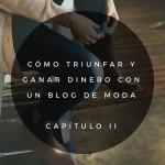 Cómo triunfar y ganar dinero con un blog de moda (Capítulo II)